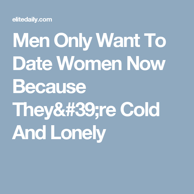 Men Only Want To Date Women Now Because They're Cold And Lonely