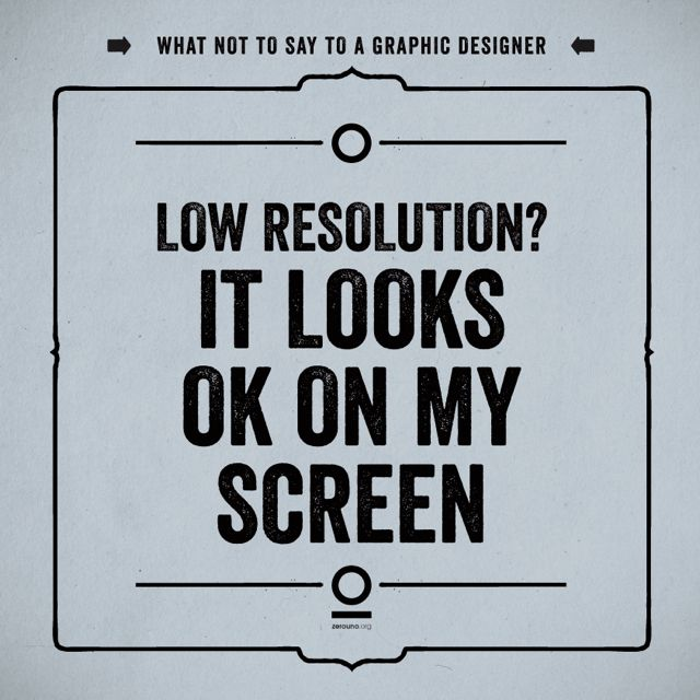 "What not to say to a graphic designer. 08 ""low resolution? It looks ok on my screen"""