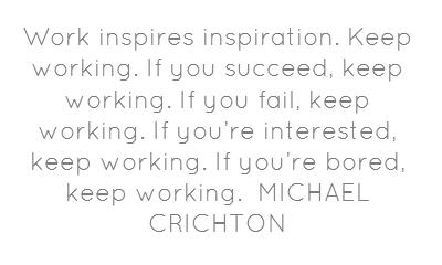 El trabajo inspira inspiración. Sigue trabajando. Si tienes éxito, sigue trabajando. Si fallas, sigue trabajando. Si estás interesado, sigue trabajando. Si estás aburrido, sigue trabajando.    MICHAEL CRICHTON