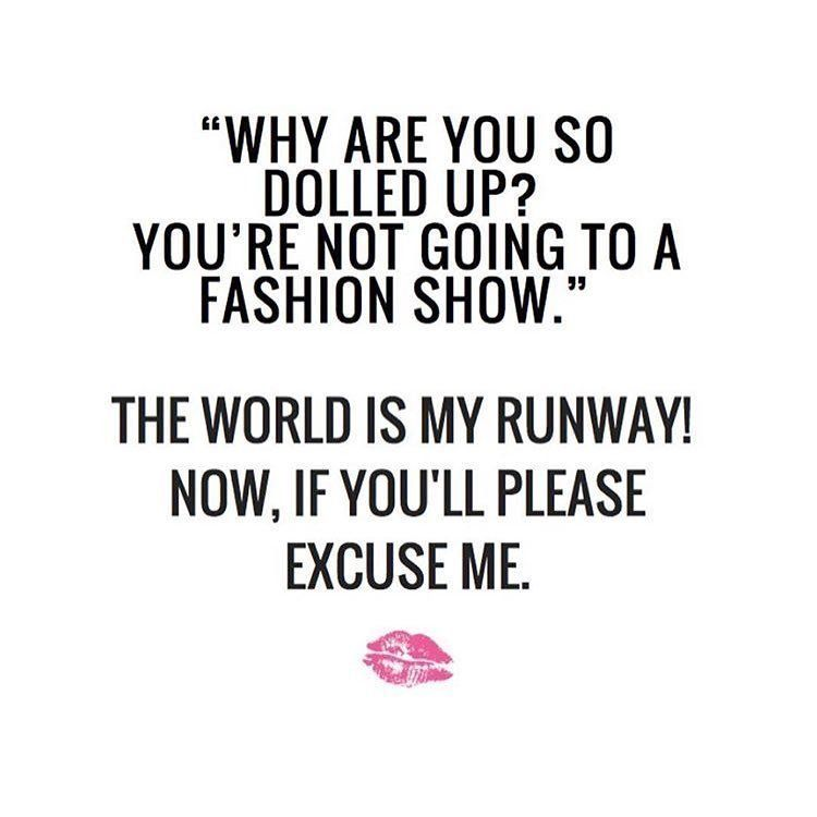 OH YES! So make way for the world is my runway. slay