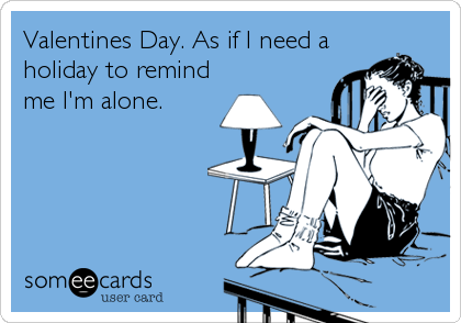Valentines Day. As if I need a holiday to remind me I'm alone.