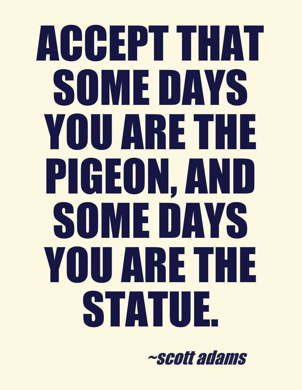 Accept That Some Days You Are The Pigeon And Some Days You Are The