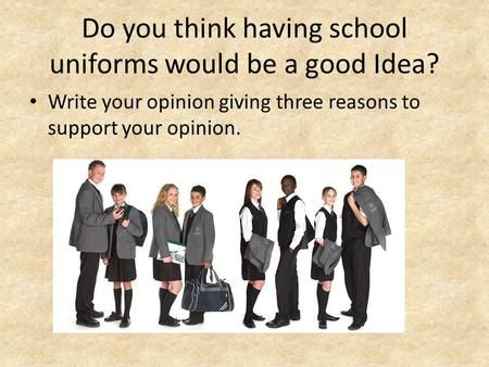 Do You Think Having School Uniforms Would Be A Good Idea Write Your Opinion Giving Three Reasons To Sup School Uniform Essay Argumentative Essay Essay Writing