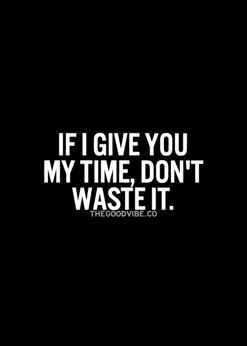 If I Give You My Time Don T Waste It Me Time Quotes Inspirational Quotes Pictures Picture Quotes