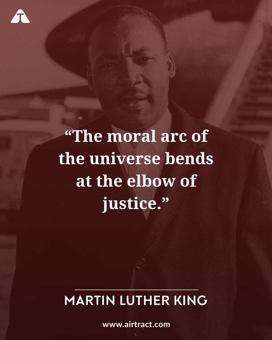 The Moral Arc Of The Universe Bends At The Elbow Of Justice Martin Luther King M Martin Luther King Jr Quotes Martin Luther King Quotes Inspirational Quotes