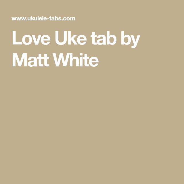 Love Uke Tab By Matt White Ukulele Songs Pinterest Ukulele