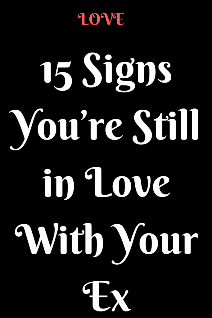 5 Signs You Believe Youre Still In Love With Your Ex (But