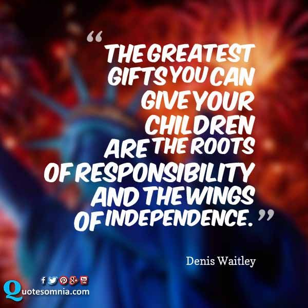 Independence Day Quotes The Greatest Gifts You Can Give Your Children Are The Roots Of