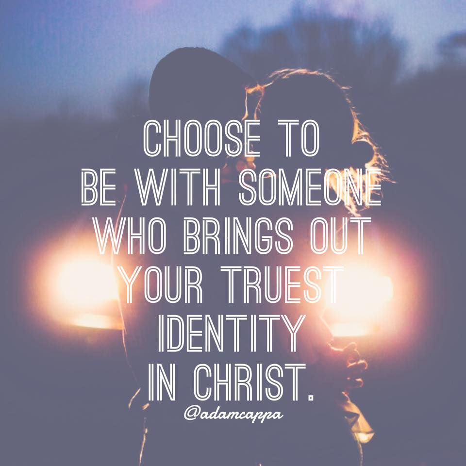 """Choose to be with someone who brings out your true identity in Christ"""