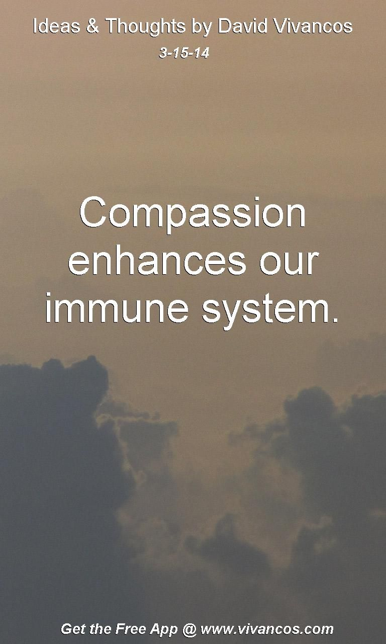 "March 15th 2014 Idea, ""Compassion enhances our immune system."" http://www.youtube.com/watch?v=JlMIYBVo7Go"