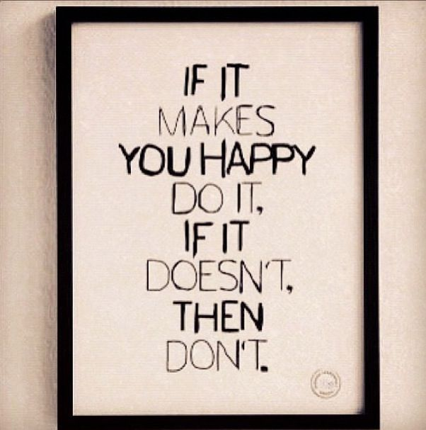 So true! Being happy is so much more fun than being miserable.