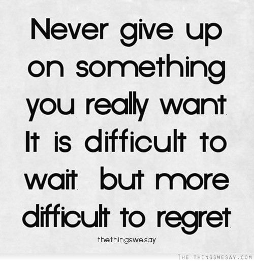 Persistence Motivational Quotes: Never Give Up On Something You Really Want It Is Difficult