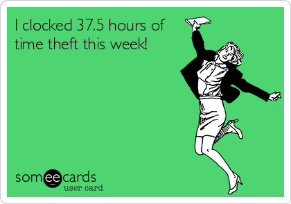 I clocked 37.5 hours of time theft this week!