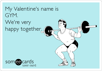 My Valentine S Name Is Gym We Re Very Happy Together Gym Humor Workout Memes Gym Memes
