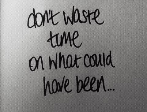 Don't waste time on what could have been...