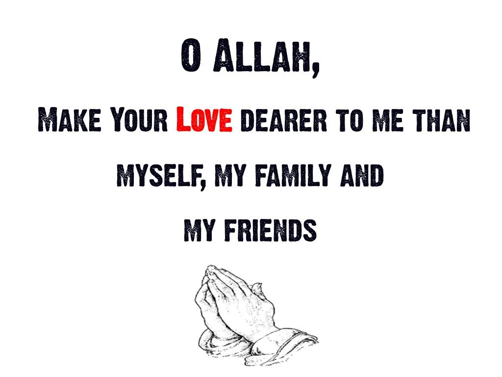 O allah make your love dearer to me than myself my family and my friends