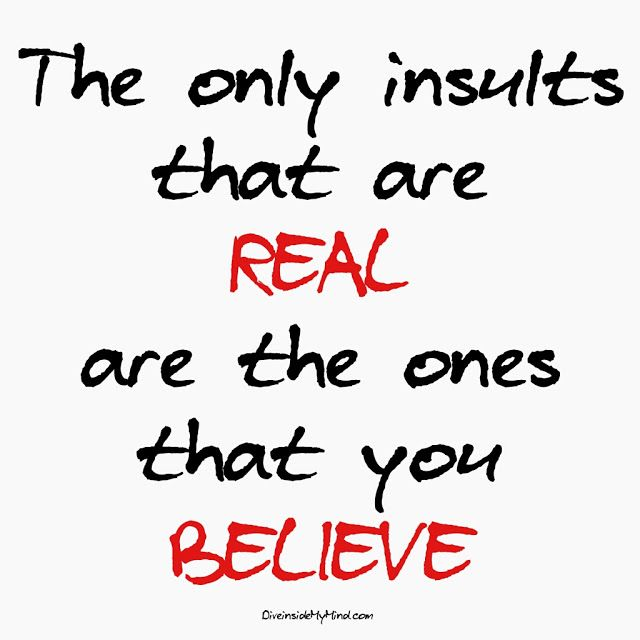 The only insults that are  real  are the ones that you  believe.