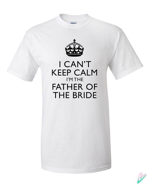 dc394111544cb I Can't Keep Calm Im Father of the Bride T-shirt Tshirt Tee Shirt ...