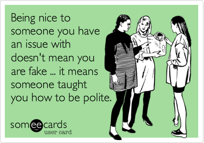 Being Nice To Someone You Have An Issue With Doesn T Mean You Are Fake It Means Someone Taught You How To Be Polite Funny Quotes Words Sayings