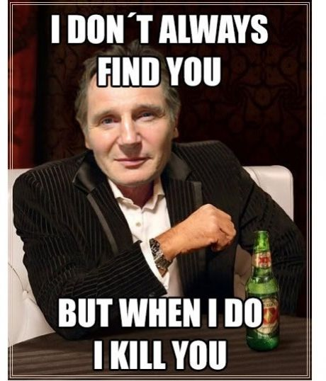 I Dont Always Find You But When I Do I Kill You Liam Neeson
