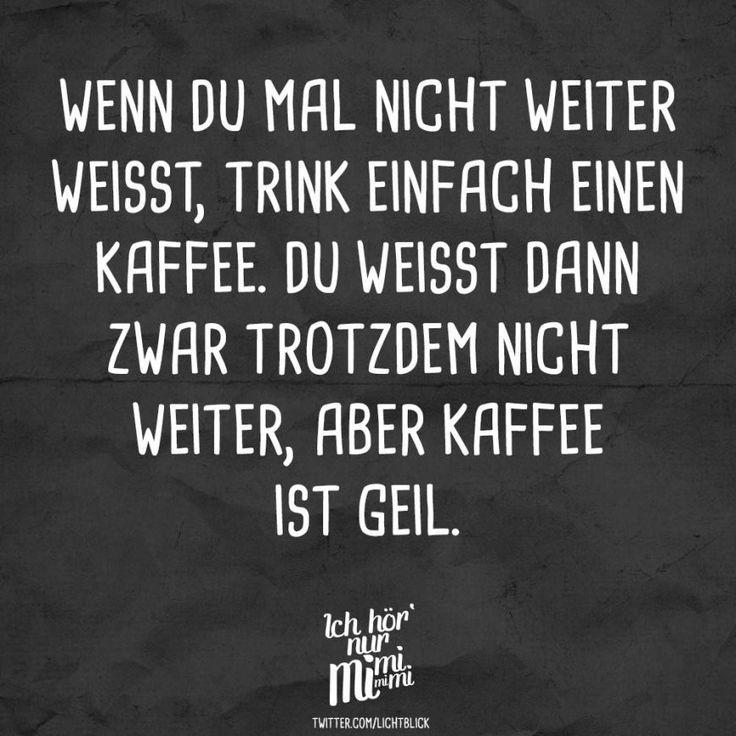 Wenn du mal nicht weiter weisst, trink einfach einen Kaffee. Du weisst dann zwar nicht weiter, aber Kaffee ist geil. - VISUAL STATEMENTS
