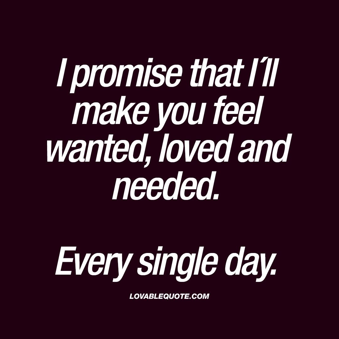 I Promise That I Ll Make You Feel Wanted Loved And Needed Every