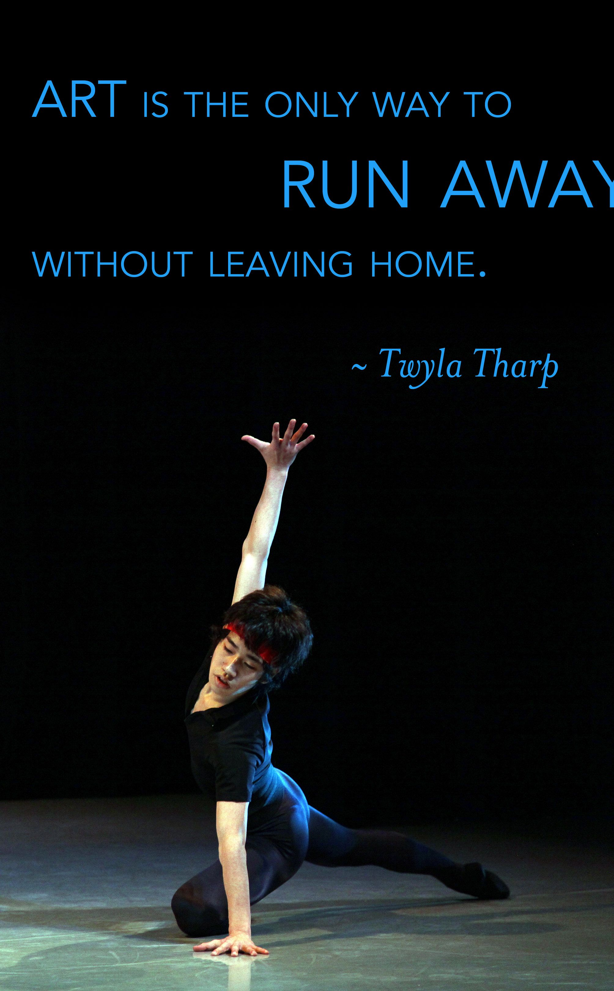"Quotes About Dance And Life Art Is The Only Way To Run Away Without Leaving Home.""  Twyla"
