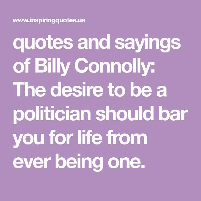 Quotes And Sayings Of Billy Connolly The Desire To Be A Politician Should Bar You For Life From Ever Being One Quotes Billy Connolly Life