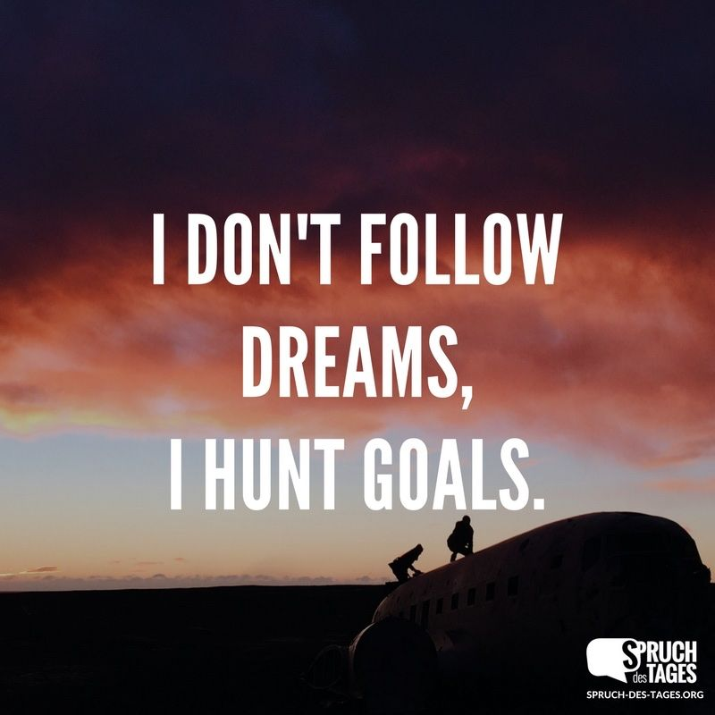 I don't follow dreams, I hunt goals. | Englische zitate ...
