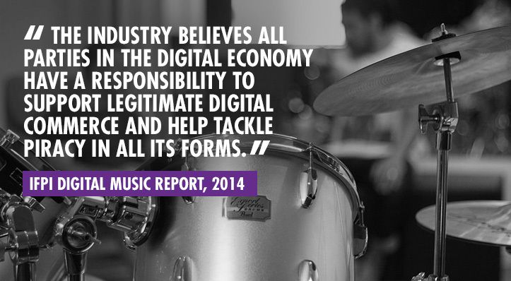 """""""The industry believes all parties in the digital economy have a responsibility to support legitimate digital commerce and help tackle piracy in all its forms"""" – IFPI Digital Music Report, 2014."""