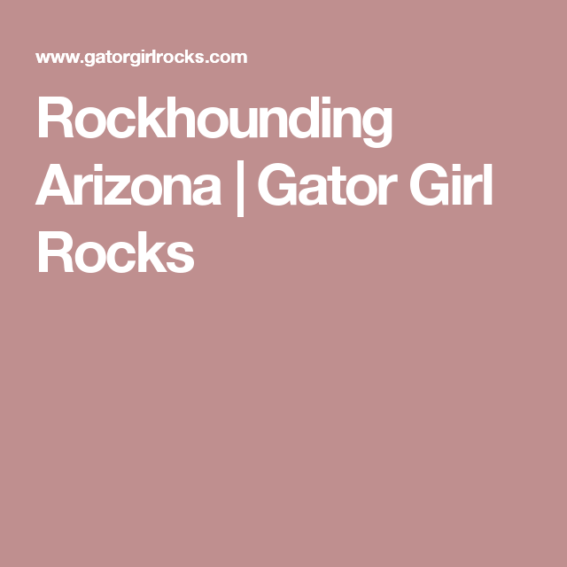 Rockhounding Arizona | Gator Girl Rocks