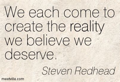 Steven Redhead: We each come to create the reality we believe we deserve. reality. Meetville Quotes