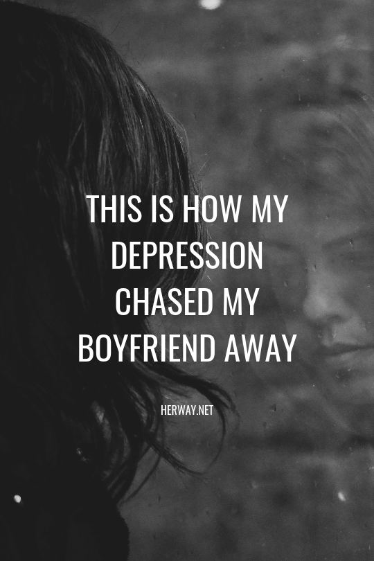 this is how my depression chased my boyfriend away depressionone way or another, my depression has always had an impact on my relationships due to my condition, i have never been able to fully allow myself to be