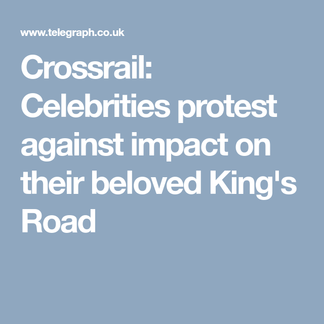 Crossrail Celebrities Protest Against Impact On Their