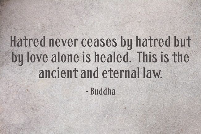 Hatred Never Ceases By Hatred But By Love Alone Is Healed This Is The Ancient And Eternal Law Words Quotes Quotes Wise Words