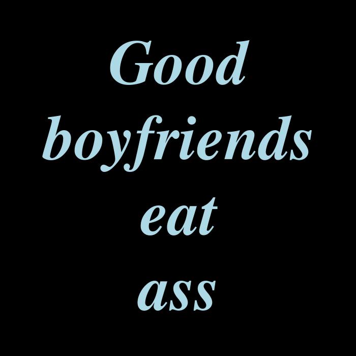Good Boyfriends Eat Ass