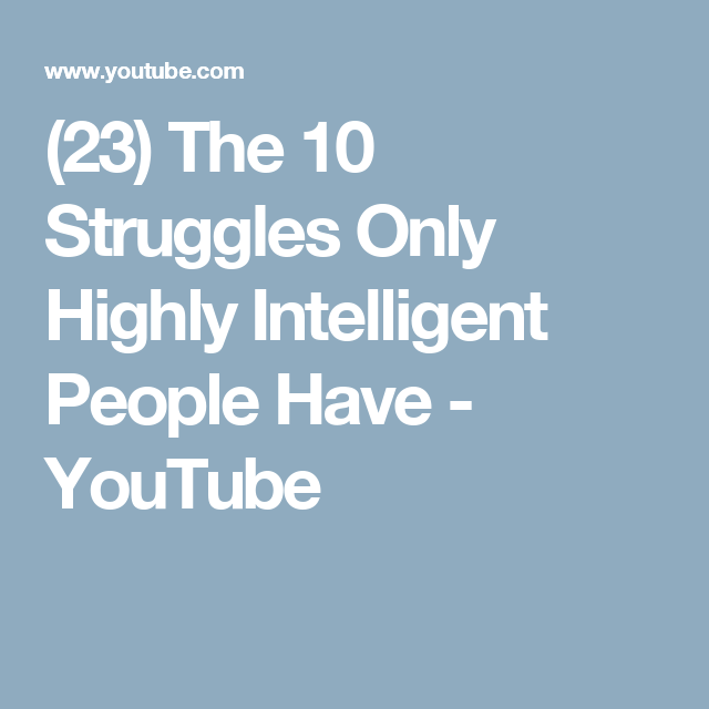 23 The 10 Struggles Only Highly Intelligent People Have Youtube Intelligent People Intuition Struggling