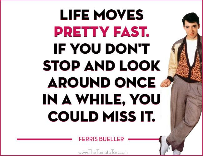 Life Moves Pretty Fast. If You Donu0027t Stop And Look Around Once In A While,  You Could Miss It.   Ferris Bueller | Quotes + Art | Pinterest | Life Moves  ...