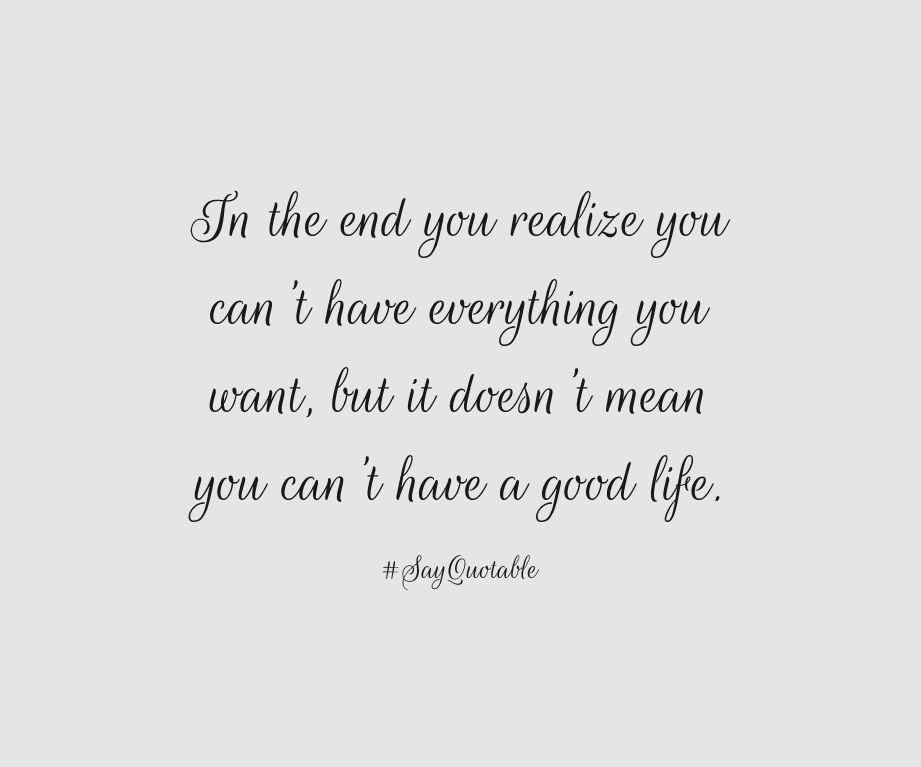 Quote In The End You Realize You Can T Have Everything You Want But It Doesn T Mean You Can T Have A Good Life Image Wit Good Life Quotes Quotes Life Quotes
