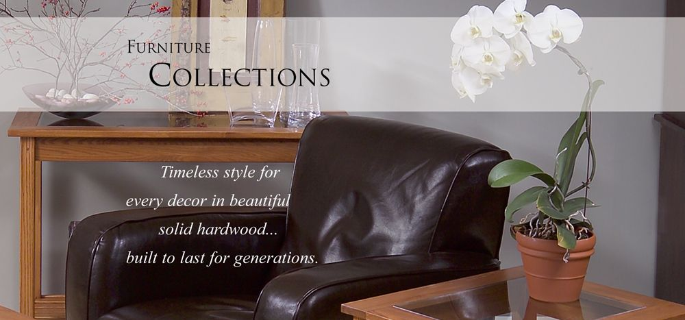 Solid Wood Furniture Collections. Made in the USA Help