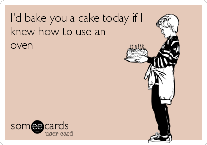 Id bake you a cake today if I knew how to use an oven – Birthday Cards Ecard