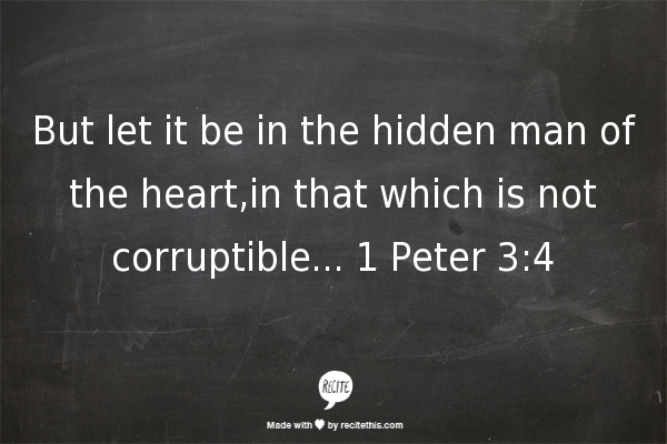 But let it be in the hidden man of the heart,in that which is not corruptible... 1 Peter 3:4