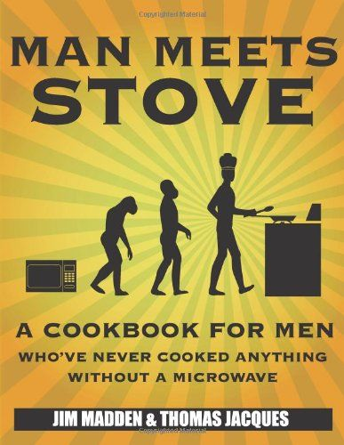 Man Meets Stove: A cookbook for men who've never cooked ...
