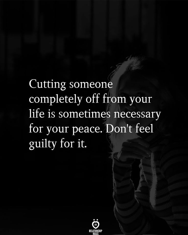 Cutting someone completely off from your life is sometimes necessary for your peace