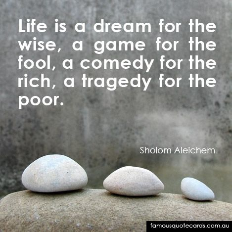Famous Quote Card By Sholom Aleichem   Life Is A Dream For The Wise, A Game  For The Fool, A Comedy For The Rich, A Tragedy For The Poor.