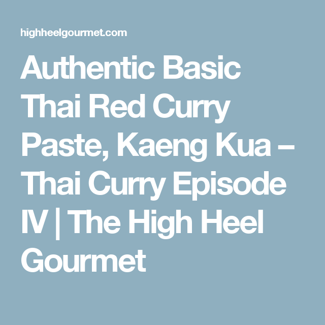 Authentic Basic Thai Red Curry Paste, Kaeng Kua – Thai Curry Episode IV | The High Heel Gourmet