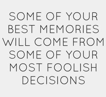 Some of your best memories will come from some of your most foolish decisions
