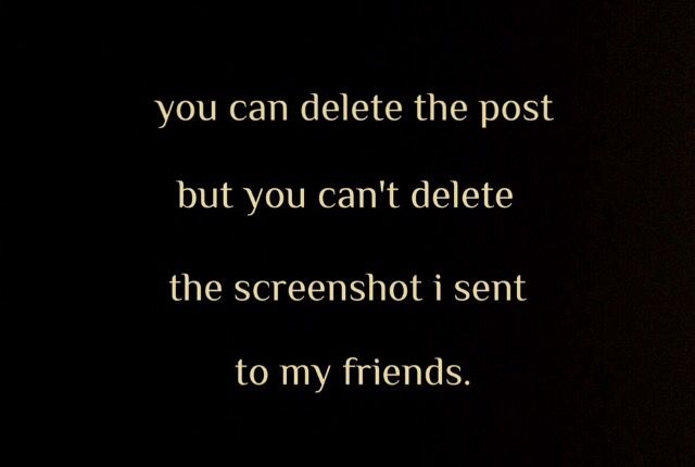 You can delete the post but you can't delete the screenshot I sent my friends.