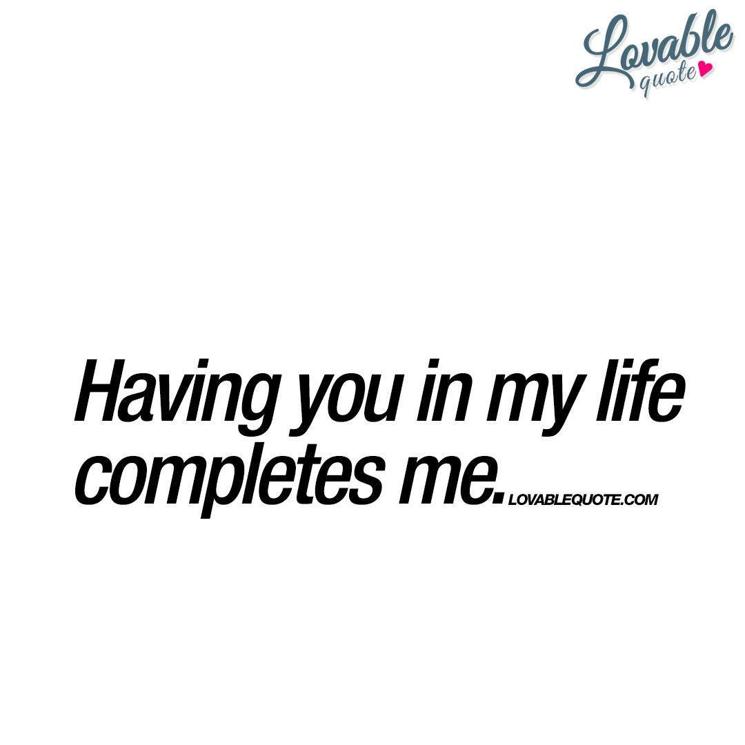 Having You In My Life Completes Me Lovable Quote For Him And Her Friends For Life Quotes My Life Quotes You And Me Quotes