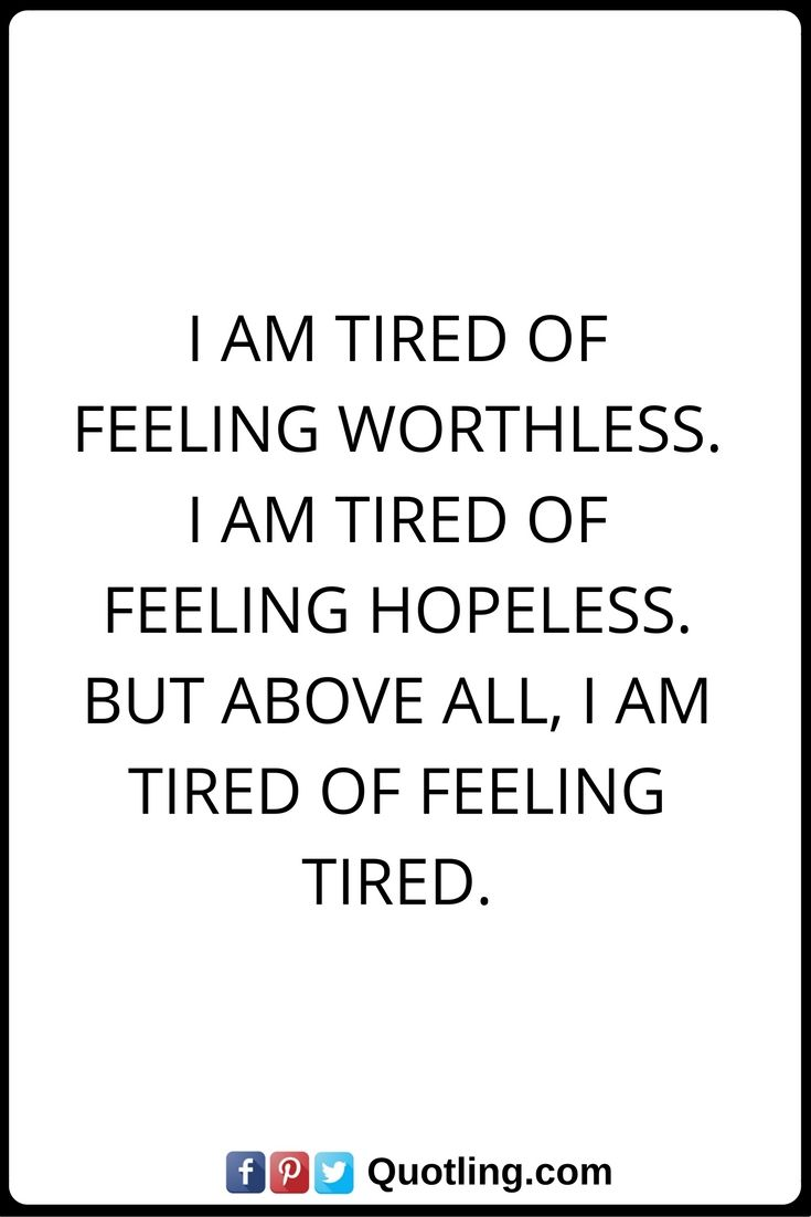 Feelings Quotes I am tired of feeling worthless. I am ...